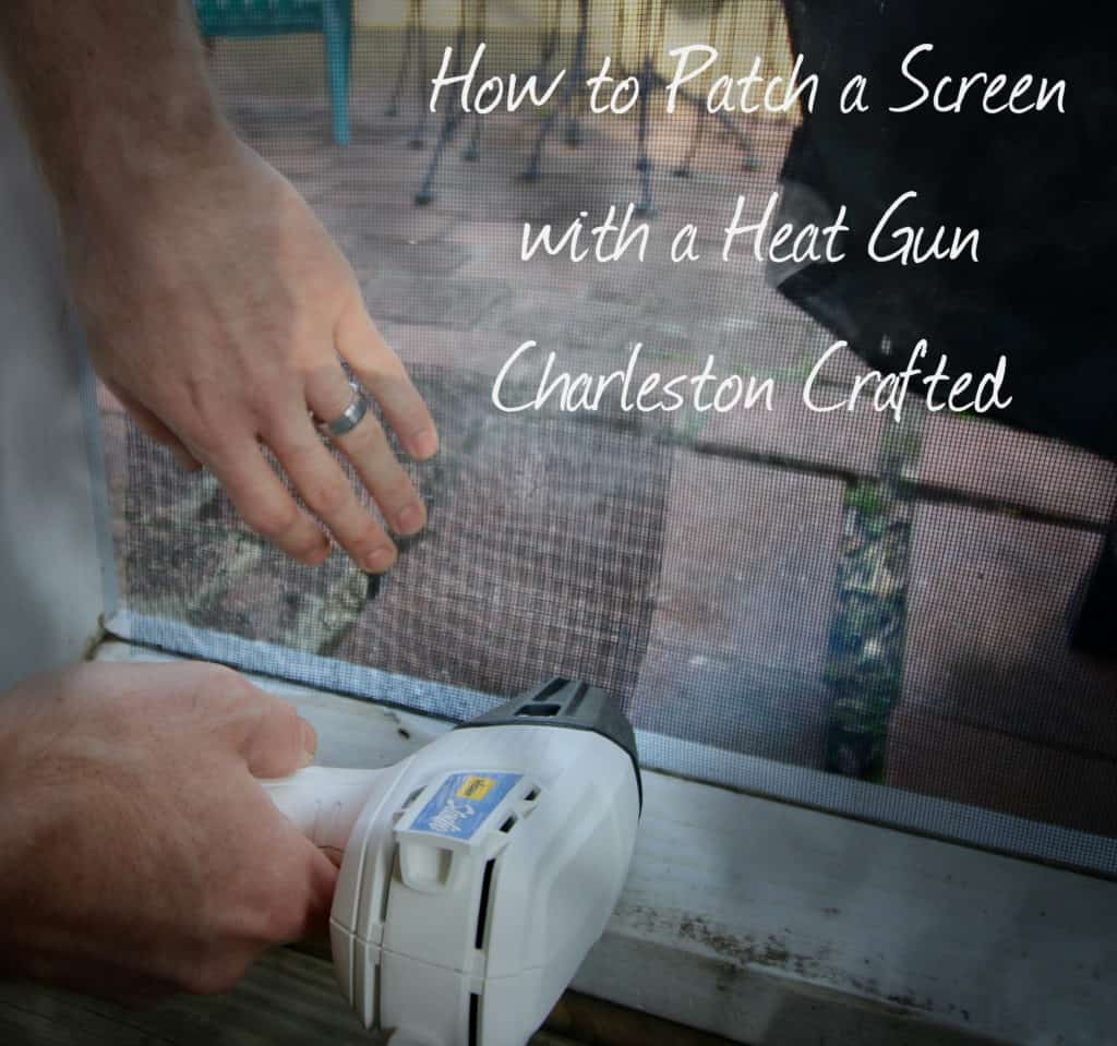 How to Patch a Screen with a Heat Gun - Charleston Crafted